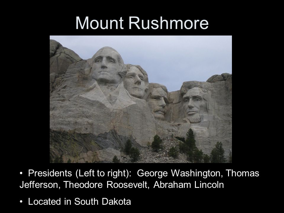 Mount Rushmore Presidents (Left to right): George Washington, Thomas Jefferson, Theodore Roosevelt, Abraham Lincoln Located in South Dakota