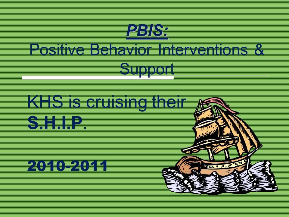 PBIS: PBIS: Positive Behavior Interventions & Support KHS is cruising their S.H.I.P. 2010-2011