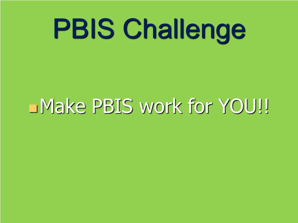 PBIS Challenge Make PBIS work for YOU!! Make PBIS work for YOU!!