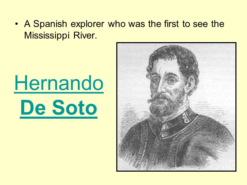 A Spanish explorer who was the first to see the Mississippi River. Hernando De Soto