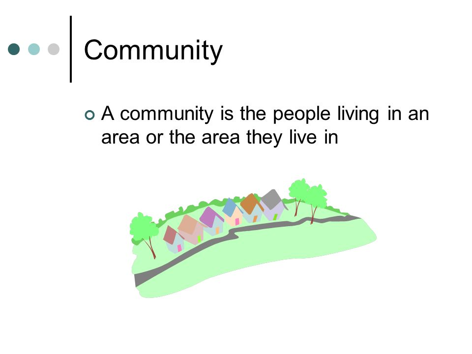Community A community is the people living in an area or the area they live in