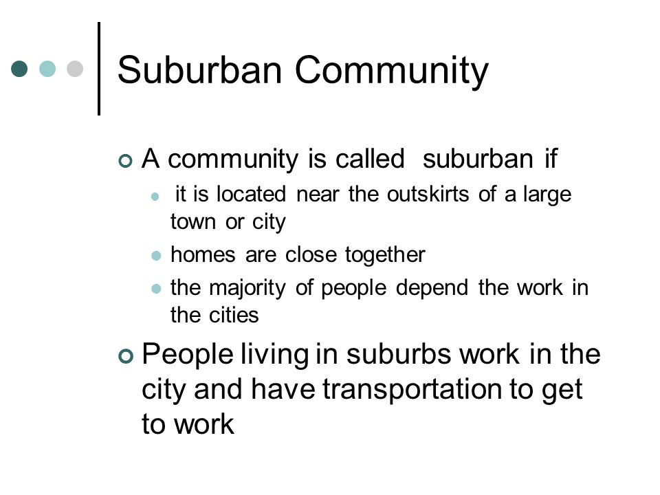 Suburban Community A community is called suburban if it is located near the outskirts of a large town or city homes are close together the majority of people depend the work in the cities People living in suburbs work in the city and have transportation to get to work