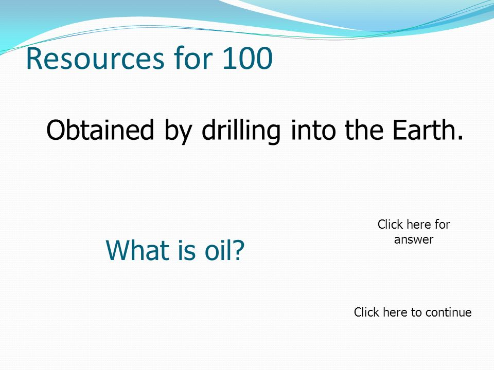 Resources for 100 What is oil? Click here to continue Click here for answer Obtained by drilling into the Earth.
