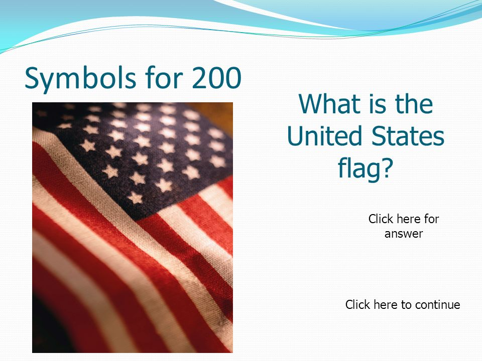 Symbols for 200 What is the United States flag Click here to continue Click here for answer