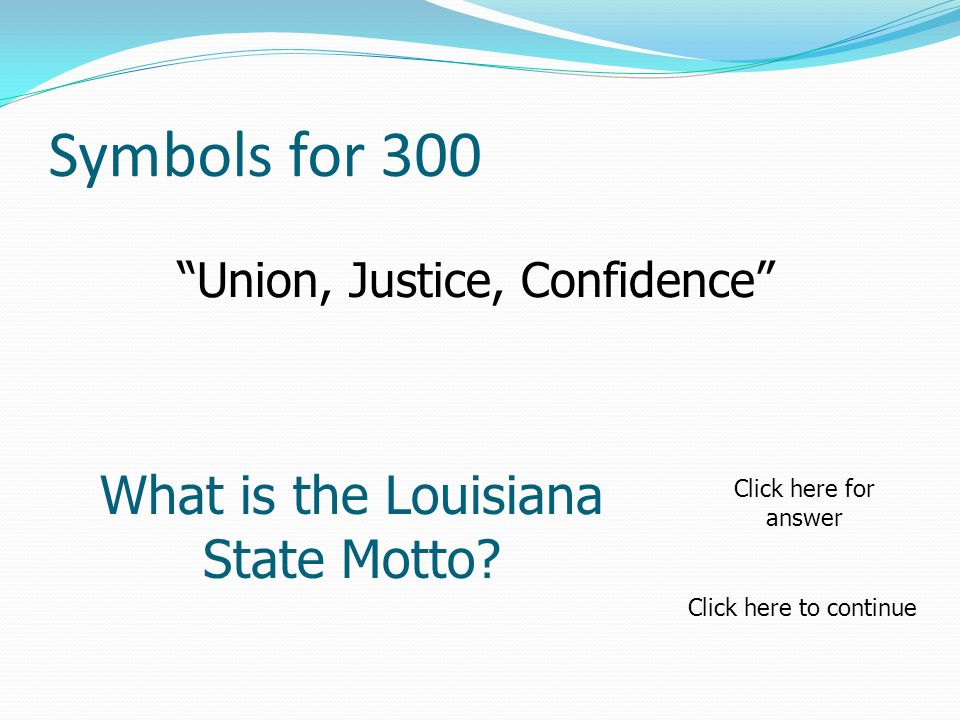 Symbols for 300 Union, Justice, Confidence What is the Louisiana State Motto? Click here to continue Click here for answer