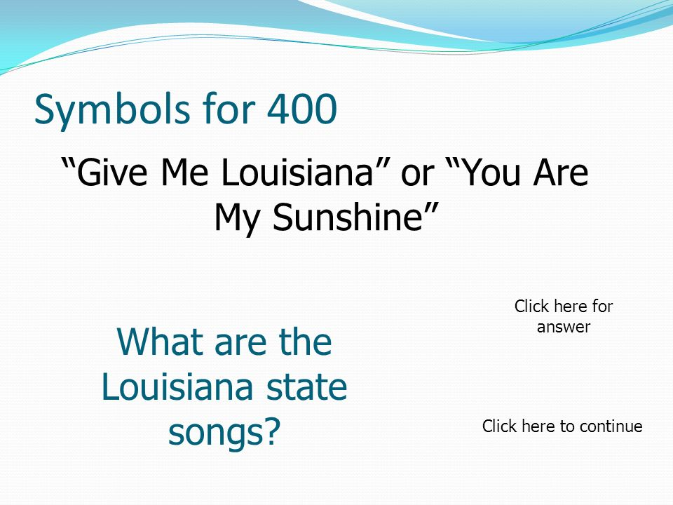 Symbols for 400 Give Me Louisiana or You Are My Sunshine What are the Louisiana state songs.