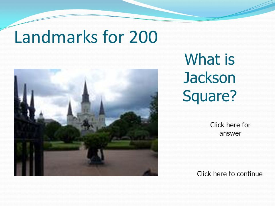Landmarks for 200 What is Jackson Square Click here to continue Click here for answer