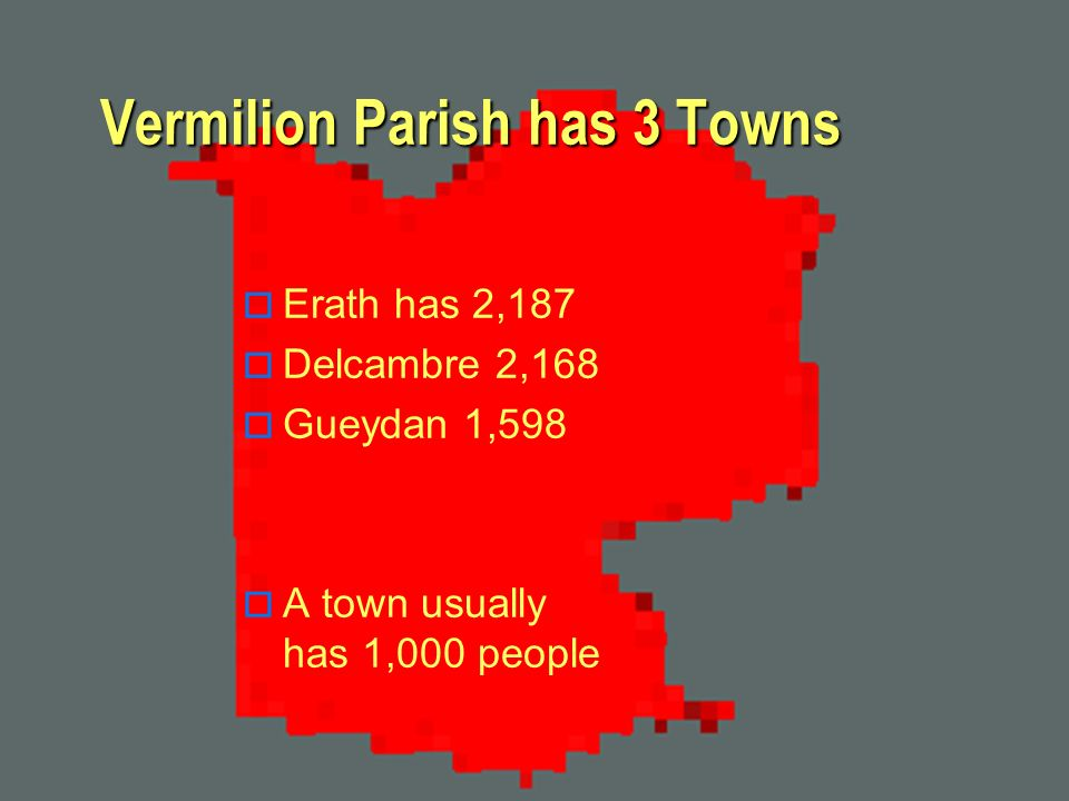 Vermilion Parish has 3 Towns Erath has 2,187 Delcambre 2,168 Gueydan 1,598 A town usually has 1,000 people