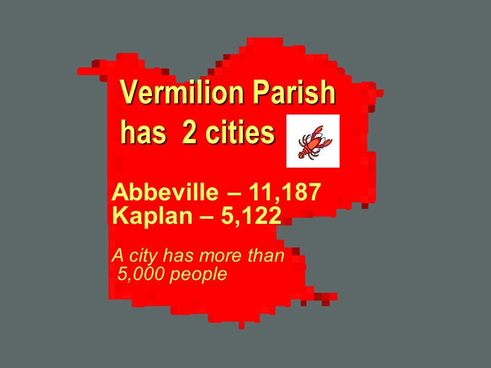 Vermilion Parish has 2 cities Abbeville – 11,187 Kaplan – 5,122 A city has more than 5,000 people