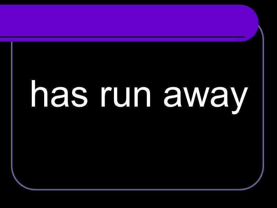 has run away
