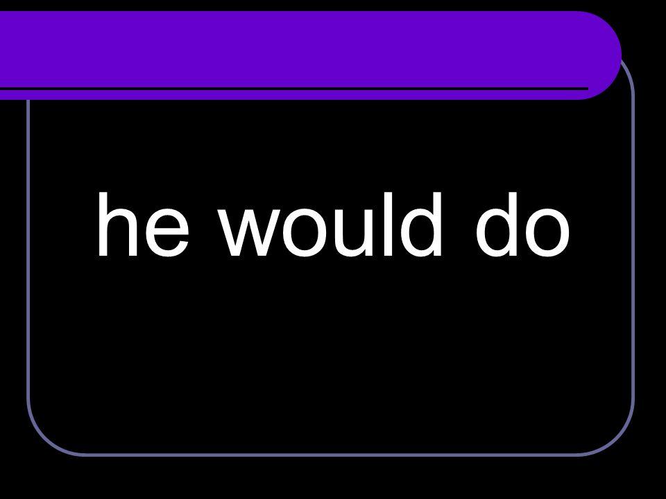 he would do