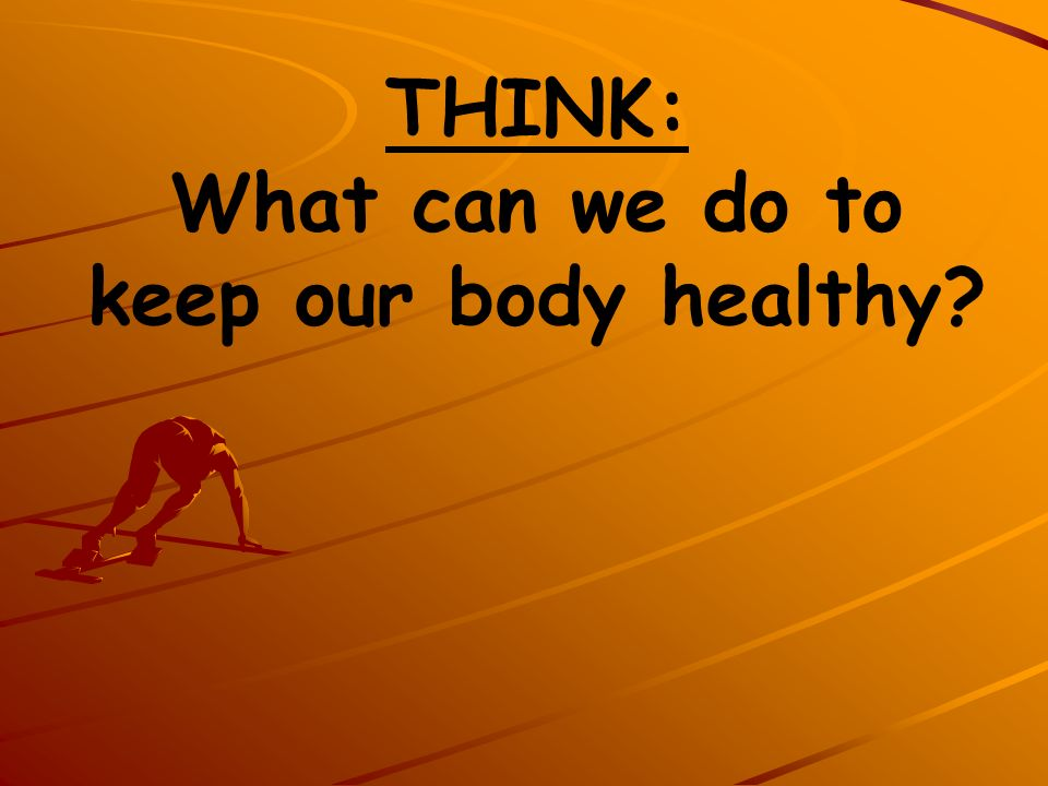 THINK: What can we do to keep our body healthy?