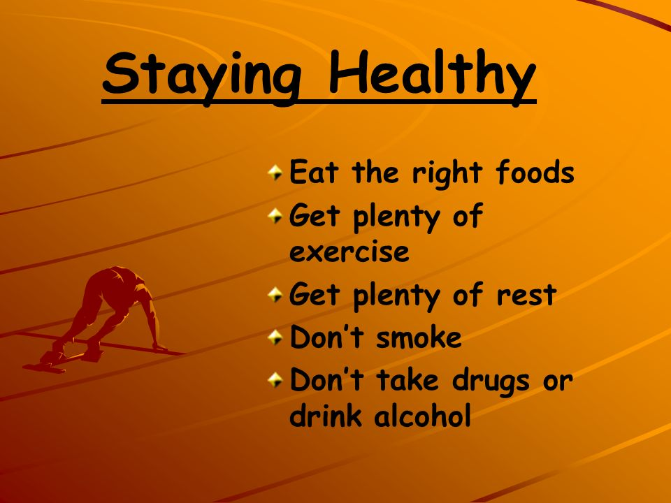Staying Healthy Eat the right foods Get plenty of exercise Get plenty of rest Dont smoke Dont take drugs or drink alcohol