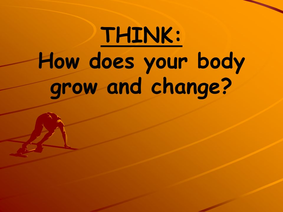 THINK: How does your body grow and change?
