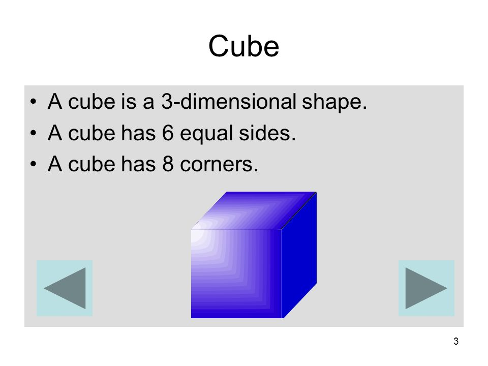 3 Cube A cube is a 3-dimensional shape. A cube has 6 equal sides. A cube has 8 corners.