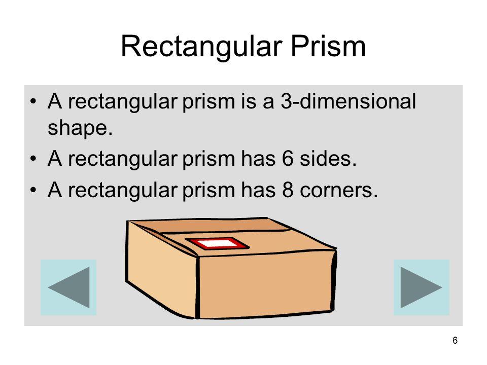 6 Rectangular Prism A rectangular prism is a 3-dimensional shape. A rectangular prism has 6 sides. A rectangular prism has 8 corners.