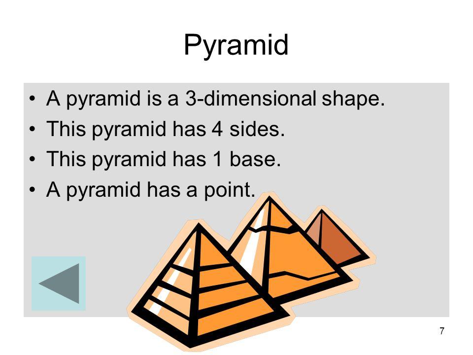 7 Pyramid A pyramid is a 3-dimensional shape. This pyramid has 4 sides. This pyramid has 1 base. A pyramid has a point.