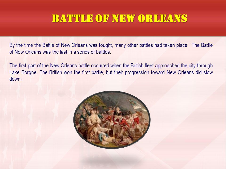 By the time the Battle of New Orleans was fought, many other battles had taken place. The Battle of New Orleans was the last in a series of battles. T