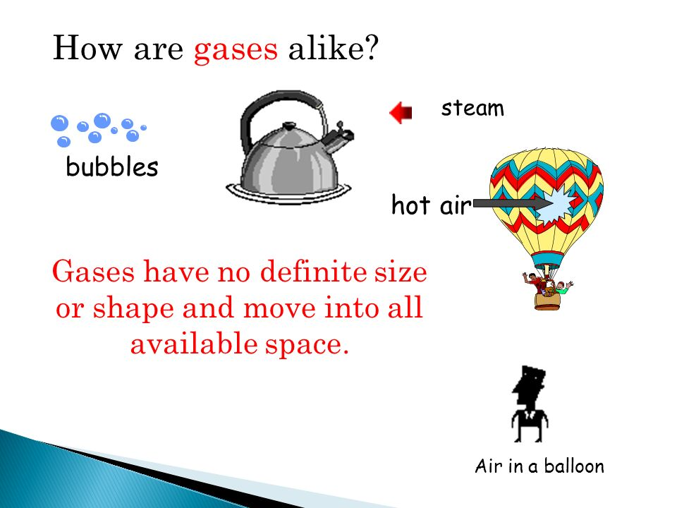 How are gases alike? bubbles hot air steam Air in a balloon