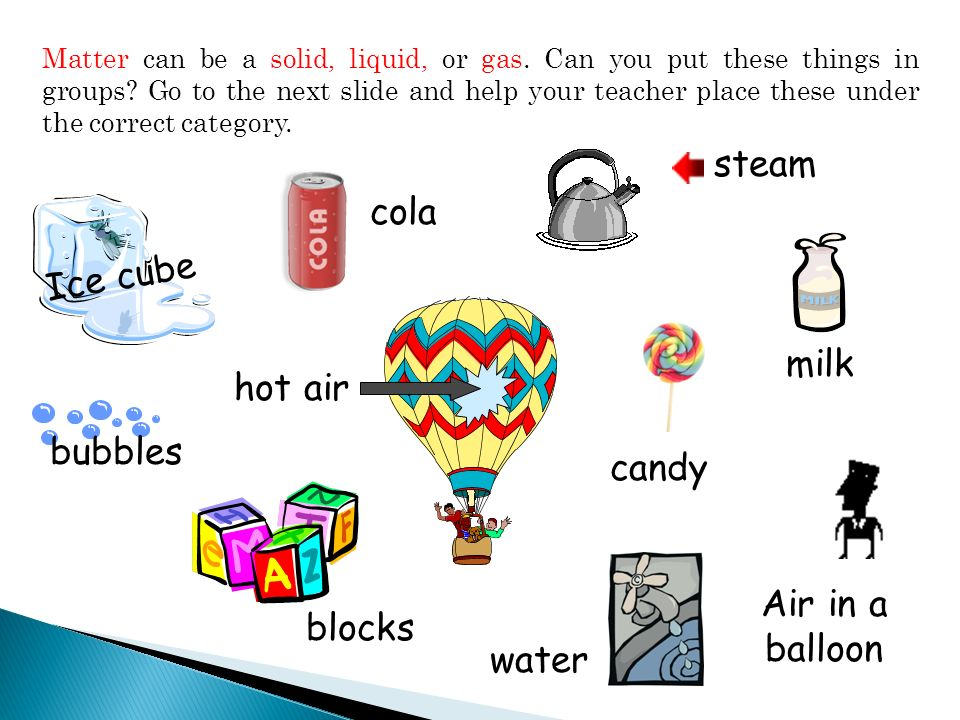 How are gases alike? bubbles hot air steam Air in a balloon Gases have no definite size or shape and move into all available space.