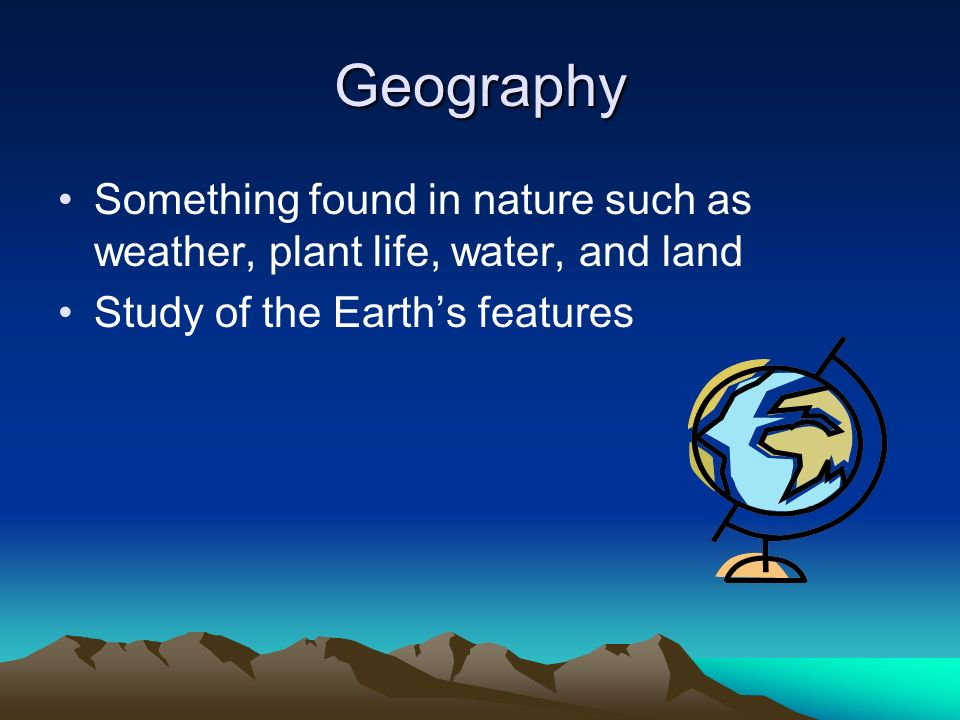 Geography Something found in nature such as weather, plant life, water, and land Study of the Earths features