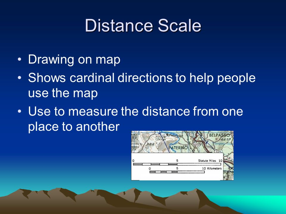 Distance Scale Drawing on map Shows cardinal directions to help people use the map Use to measure the distance from one place to another