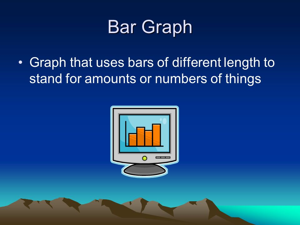 Bar Graph Graph that uses bars of different length to stand for amounts or numbers of things