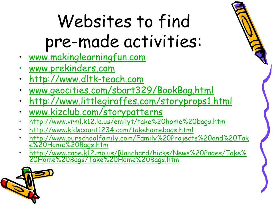 Websites to find pre-made activities: www.makinglearningfun.com www.prekinders.com http://www.dltk-teach.com www.geocities.com/sbart329/BookBag.html http://www.littlegiraffes.com/storyprops1.html www.kizclub.com/storypatterns http://www.vrml.k12.la.us/emilyt/take%20home%20bags.htm http://www.kidscount1234.com/takehomebags.html http://www.ourschoolfamily.com/Family%20Projects%20and%20Tak e%20Home%20Bags.htmhttp://www.ourschoolfamily.com/Family%20Projects%20and%20Tak e%20Home%20Bags.htm http://www.cape.k12.mo.us/Blanchard/hicks/News%20Pages/Take% 20Home%20Bags/Take%20Home%20Bags.htmhttp://www.cape.k12.mo.us/Blanchard/hicks/News%20Pages/Take% 20Home%20Bags/Take%20Home%20Bags.htm