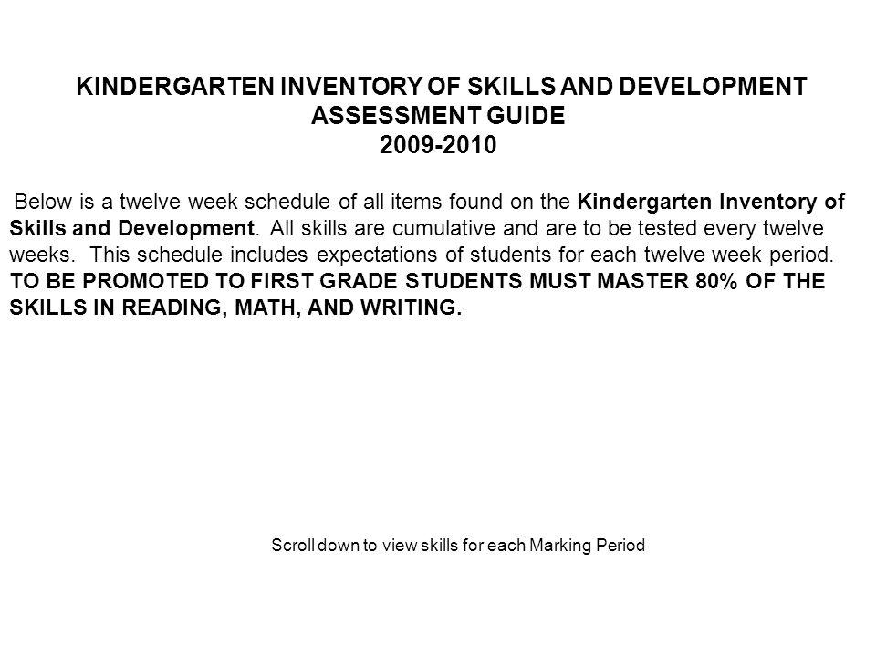 KINDERGARTEN INVENTORY OF SKILLS AND DEVELOPMENT ASSESSMENT GUIDE 2009-2010 Below is a twelve week schedule of all items found on the Kindergarten Inventory of Skills and Development.