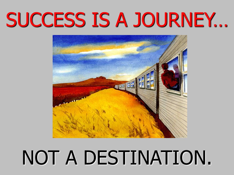 SUCCESS IS A JOURNEY… NOT A DESTINATION.