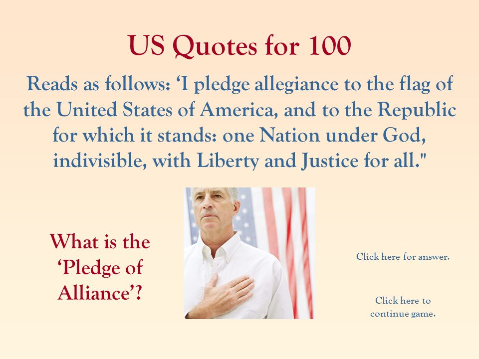 US Quotes for 100 Reads as follows: I pledge allegiance to the flag of the United States of America, and to the Republic for which it stands: one Nati