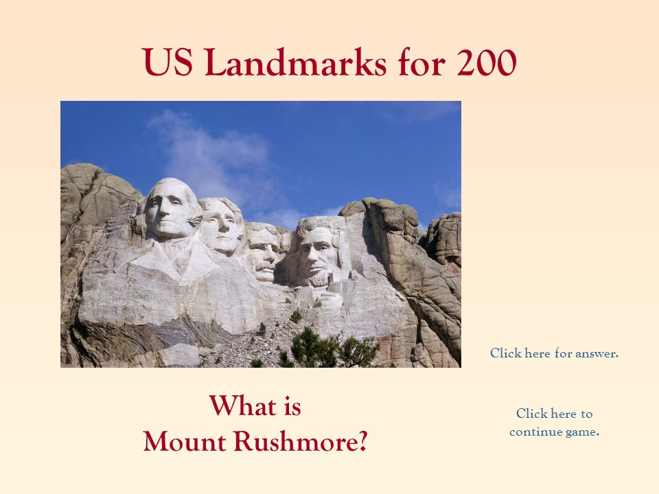 US Landmarks for 200 What is Mount Rushmore? Click here for answer. Click here to continue game.