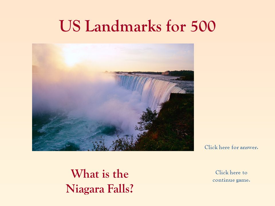 US Landmarks for 500 What is the Niagara Falls? Click here for answer. Click here to continue game.