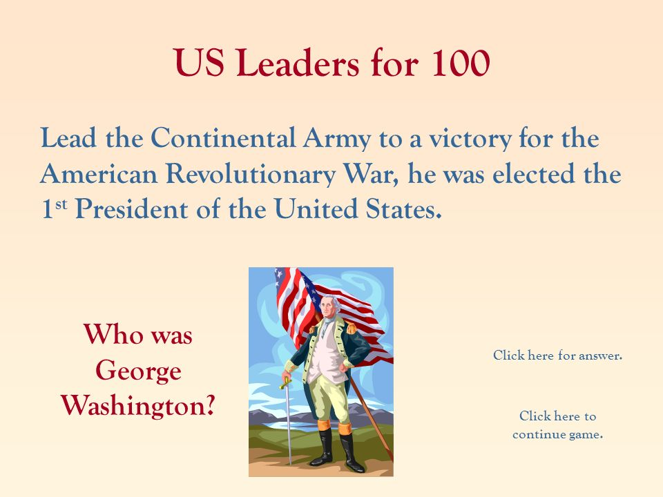 US Leaders for 100 Lead the Continental Army to a victory for the American Revolutionary War, he was elected the 1 st President of the United States.