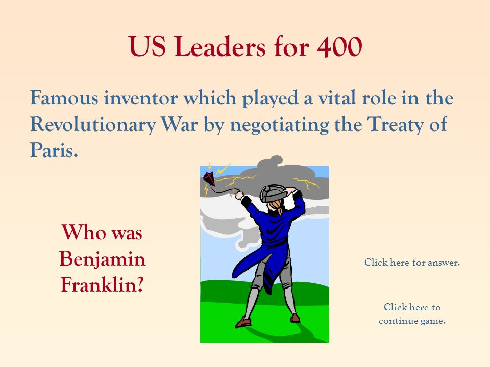 US Leaders for 400 Famous inventor which played a vital role in the Revolutionary War by negotiating the Treaty of Paris. Who was Benjamin Franklin? C