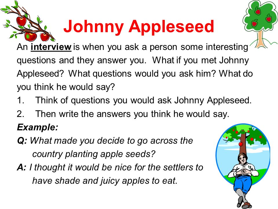 Johnny Appleseed An interview is when you ask a person some interesting questions and they answer you.