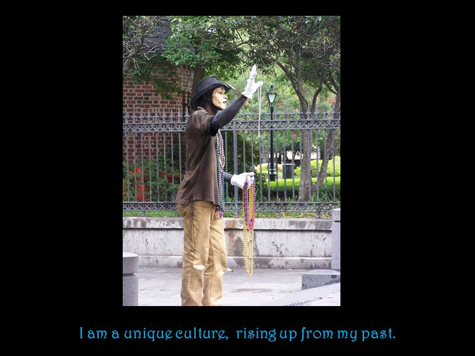 I am a unique culture, rising up from my past.