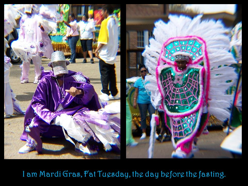 I am Mardi Gras, Fat Tuesday, the day before the fasting.