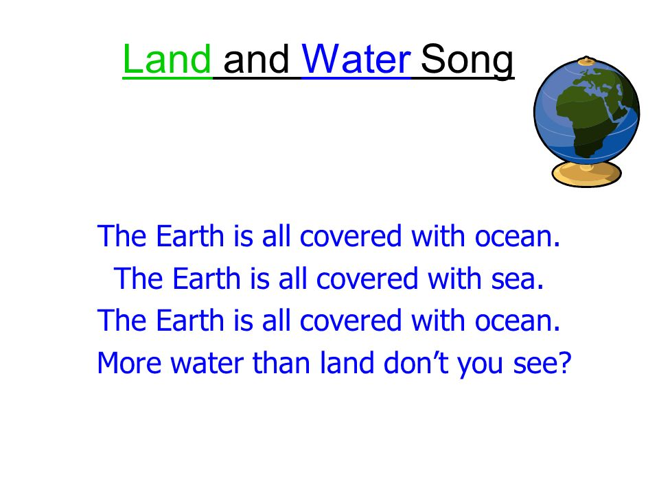 Water, water, theres water all over the earth, the earth.