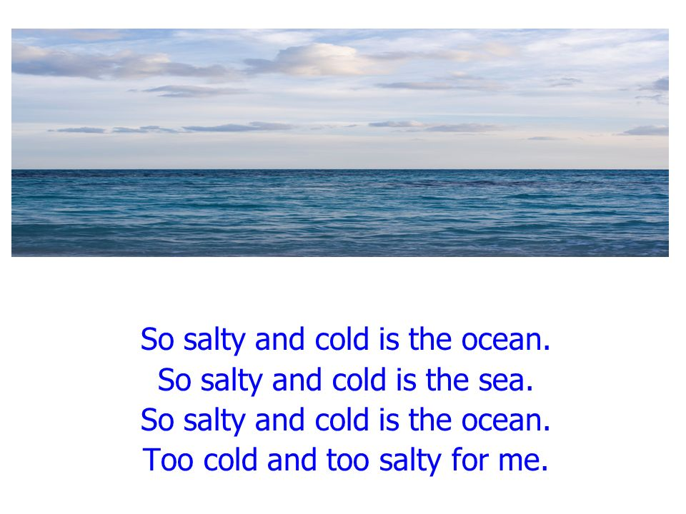 So salty and cold is the ocean. So salty and cold is the sea. So salty and cold is the ocean. Too cold and too salty for me.
