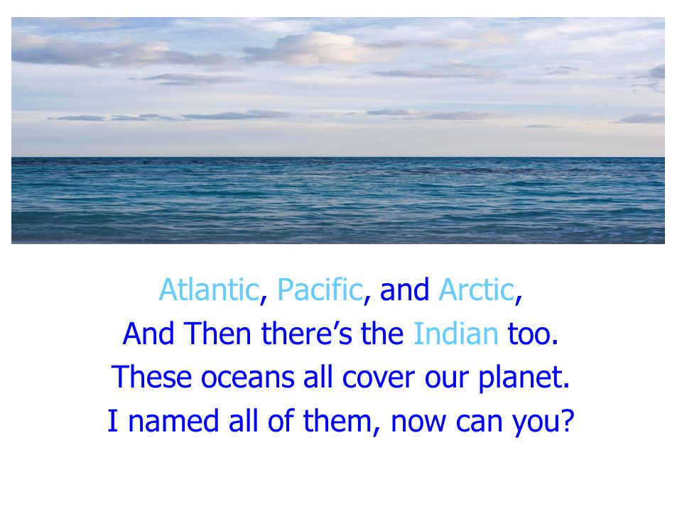 Atlantic, Pacific, and Arctic, And Then theres the Indian too. These oceans all cover our planet. I named all of them, now can you?