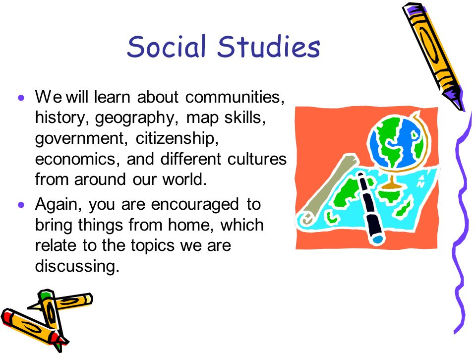 Social Studies We will learn about communities, history, geography, map skills, government, citizenship, economics, and different cultures from around