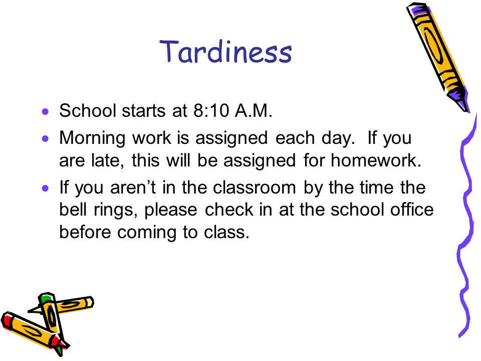 Tardiness School starts at 8:10 A.M. Morning work is assigned each day. If you are late, this will be assigned for homework. If you arent in the class