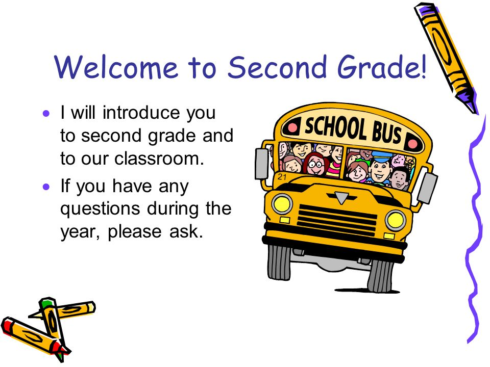 Welcome to Second Grade! I will introduce you to second grade and to our classroom. If you have any questions during the year, please ask.