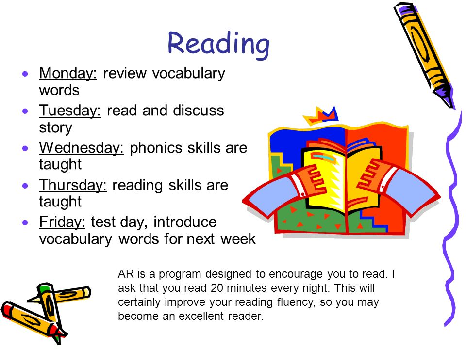 Reading Monday: review vocabulary words Tuesday: read and discuss story Wednesday: phonics skills are taught Thursday: reading skills are taught Friday: test day, introduce vocabulary words for next week AR is a program designed to encourage you to read.