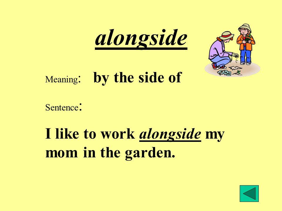 alongside Meaning : by the side of Sentence : I like to work alongside my mom in the garden.