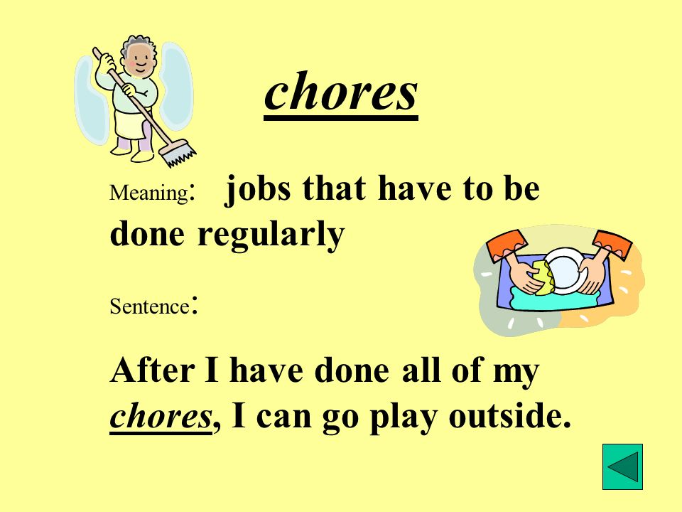 chores Meaning : jobs that have to be done regularly Sentence : After I have done all of my chores, I can go play outside.