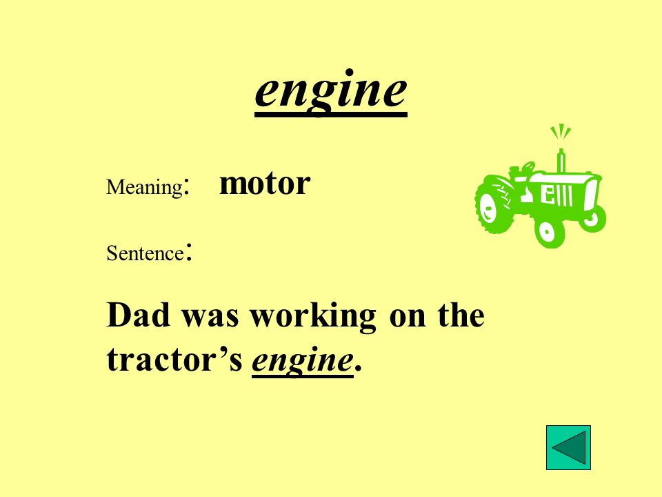 engine Meaning : motor Sentence : Dad was working on the tractors engine.