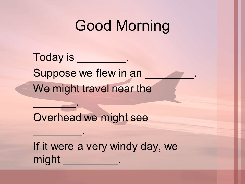 Good Morning Today is ________. Suppose we flew in an ________. We might travel near the _______. Overhead we might see ________. If it were a very wi