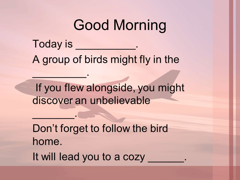 Good Morning Today is __________. A group of birds might fly in the _________.